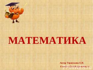 МАТЕМАТИКА Автор Тершукова Е.И.E-mail: nika6505@yandex.ru