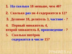 1. На сколько 18 меньше, чем 40?2. Сколько раз по 4 содержится в 12?3. Делимое 1