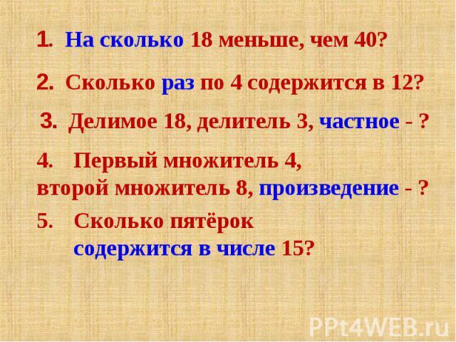 1. На сколько 18 меньше, чем 40?2. Сколько раз по 4 содержится в 12?3. Делимое 18, делитель 3, частное - ?Первый множитель 4, второй множитель 8, произведение - ?Сколько пятёрок содержится в числе 15?
