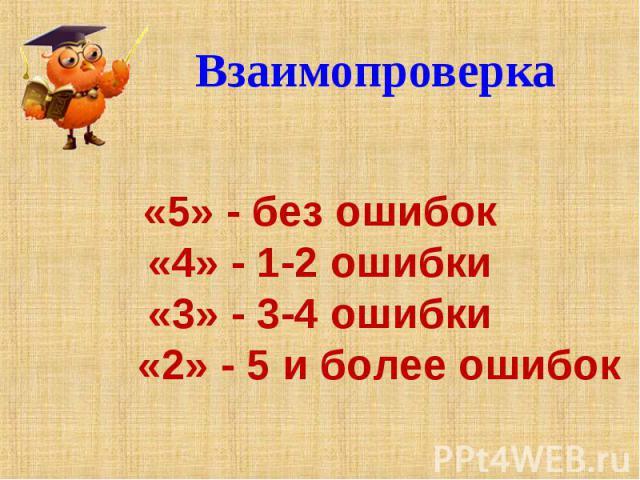 Взаимопроверка «5» - без ошибок«4» - 1-2 ошибки«3» - 3-4 ошибки «2» - 5 и более ошибок