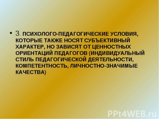 3. ПСИХОЛОГО-ПЕДАГОГИЧЕСКИЕ УСЛОВИЯ, КОТОРЫЕ ТАКЖЕ НОСЯТ СУБЪЕКТИВНЫЙ ХАРАКТЕР, НО ЗАВИСЯТ ОТ ЦЕННОСТНЫХ ОРИЕНТАЦИЙ ПЕДАГОГОВ (ИНДИВИДУАЛЬНЫЙ СТИЛЬ ПЕДАГОГИЧЕСКОЙ ДЕЯТЕЛЬНОСТИ, КОМПЕТЕНТНОСТЬ, ЛИЧНОСТНО-ЗНАЧИМЫЕ КАЧЕСТВА)
