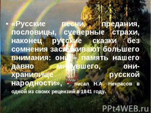 «Русские песни, предания, пословицы, суеверные страхи, наконец русские сказки бе