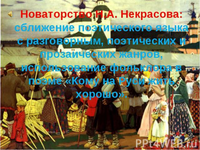 Новаторство Н.А. Некрасова: сближение поэтического языка с разговорным, поэтических и прозаических жанров, использование фольклора в поэме «Кому на Руси жить хорошо».