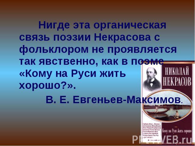 Нигде эта органическая связь поэзии Некрасова с фольклором не проявляется так явственно, как в поэме «Кому на Руси жить хорошо?».В. Е. Евгеньев-Максимов.
