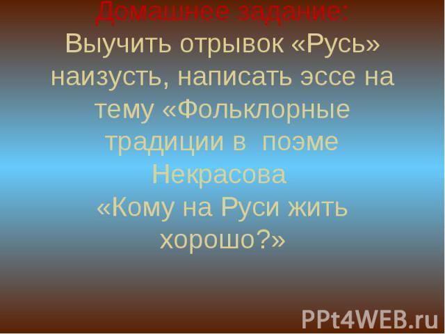 Домашнее задание:Выучить отрывок «Русь» наизусть, написать эссе на тему «Фольклорные традиции в поэме Некрасова «Кому на Руси жить хорошо?»