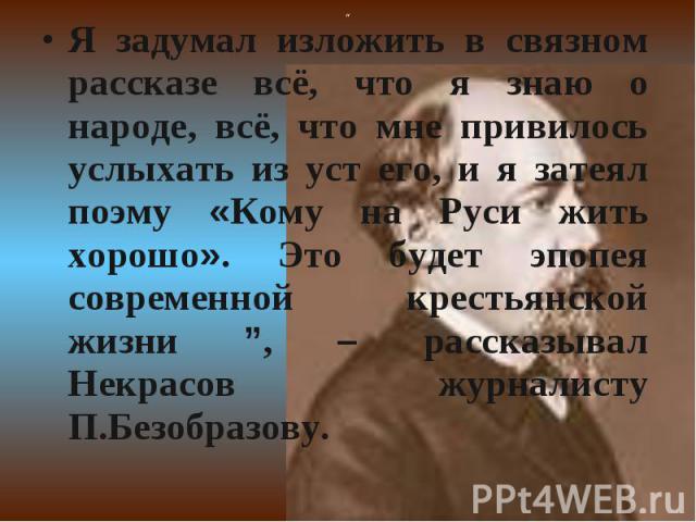 """Я задумал изложить в связном рассказе всё, что я знаю о народе, всё, что мне привилось услыхать из уст его, и я затеял поэму «Кому на Руси жить хорошо». Это будет эпопея современной крестьянской жизни """", – рассказывал Некрасов журналисту П.Безобразову."""