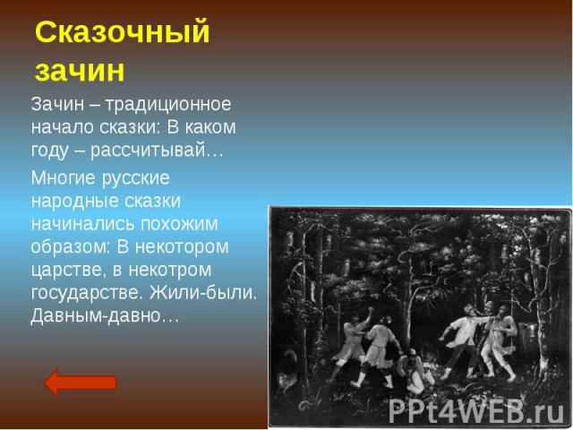 Сказочный зачин Зачин – традиционное начало сказки: В каком году – рассчитывай…Многие русские народные сказки начинались похожим образом: В некотором царстве, в некотром государстве. Жили-были. Давным-давно…