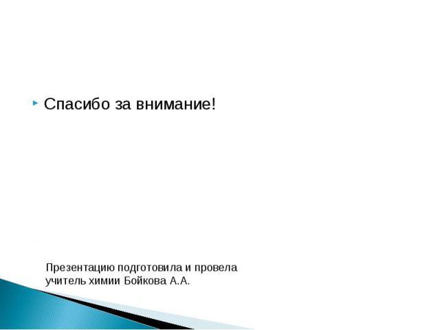 Спасибо за внимание! Презентацию подготовила и провела учитель химии Бойкова А.А.