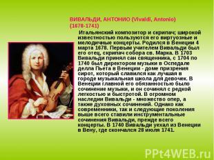 ВИВАЛЬДИ, АНТОНИО (Vivaldi, Antonio)(1678-1741) Итальянский композитор и скрипач