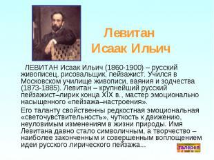 Левитан Исаак Ильич ЛЕВИТАН Исаак Ильич (1860-1900) – русский живописец, рисовал