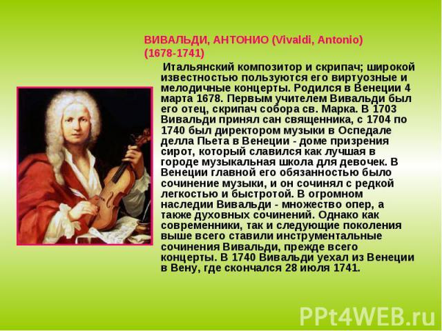 ВИВАЛЬДИ, АНТОНИО (Vivaldi, Antonio)(1678-1741) Итальянский композитор и скрипач; широкой известностью пользуются его виртуозные и мелодичные концерты. Родился в Венеции 4 марта 1678. Первым учителем Вивальди был его отец, скрипач собора св. Марка. …