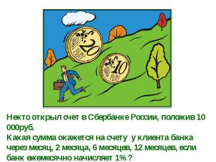 Некто открыл счет в Сбербанке России, положив 10 000руб. Какая сумма окажется на