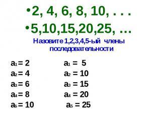 2, 4, 6, 8, 10, . . .5,10,15,20,25, …Назовите 1,2,3,4,5-ый члены последовательно