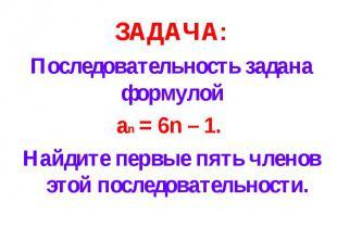 ЗАДАЧА:Последовательность задана формулой an = 6n – 1. Найдите первые пять члено