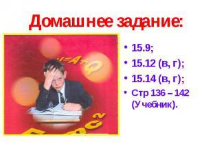 Домашнее задание: 15.9;15.12 (в, г);15.14 (в, г);Стр 136 – 142 (Учебник).