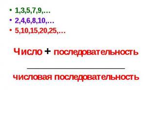 1,3,5,7,9,…2,4,6,8,10,…5,10,15,20,25,…Число + последовательность________________