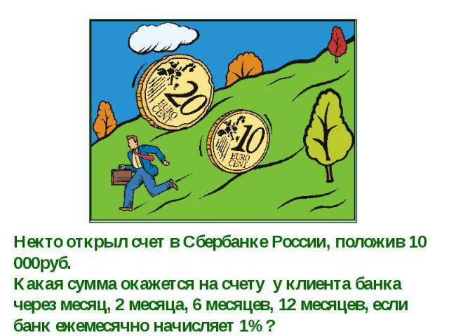 Некто открыл счет в Сбербанке России, положив 10 000руб. Какая сумма окажется на счету у клиента банка через месяц, 2 месяца, 6 месяцев, 12 месяцев, если банк ежемесячно начисляет 1%?