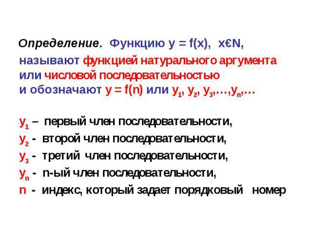 Определение. Функцию y = f(x), x€N, называют функцией натурального аргумента или числовой последовательностью и обозначают y = f(n) или y1, y2, y3,…,yn,…y1 – первый член последовательности, y2 - второй член последовательности,y3 - третий член послед…