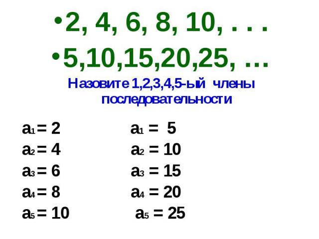 2, 4, 6, 8, 10, . . .5,10,15,20,25, …Назовите 1,2,3,4,5-ый члены последовательности