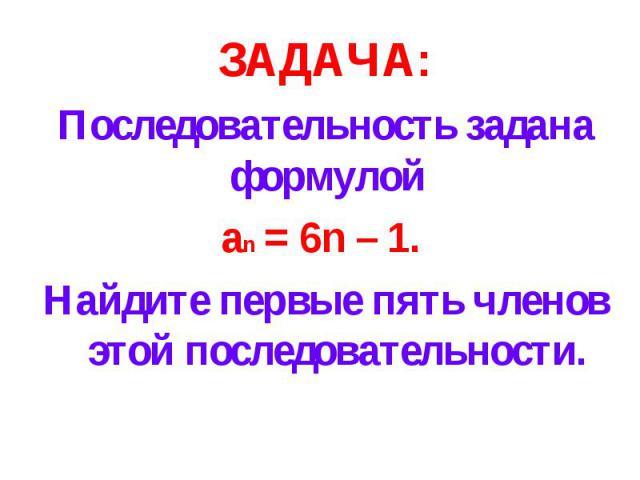 ЗАДАЧА:Последовательность задана формулой an = 6n – 1. Найдите первые пять членов этой последовательности.