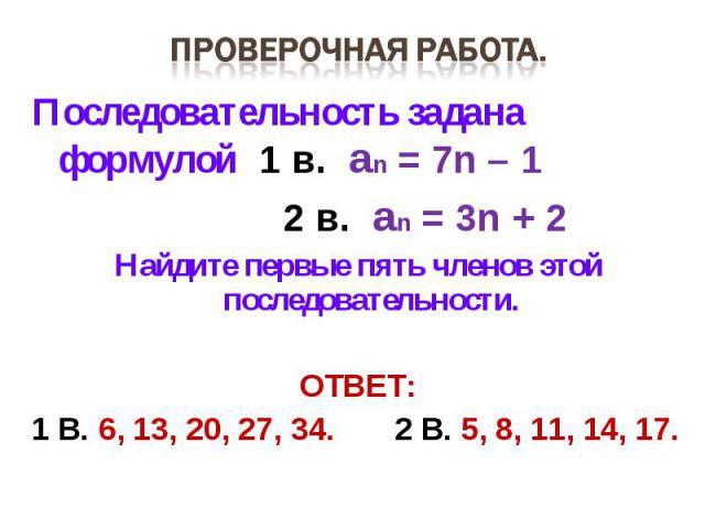 Проверочная работа. Последовательность задана формулой 1 в. an = 7n – 1 2 в. an = 3n + 2Найдите первые пять членов этой последовательности.ОТВЕТ:1 В. 6, 13, 20, 27, 34. 2 В. 5, 8, 11, 14, 17.