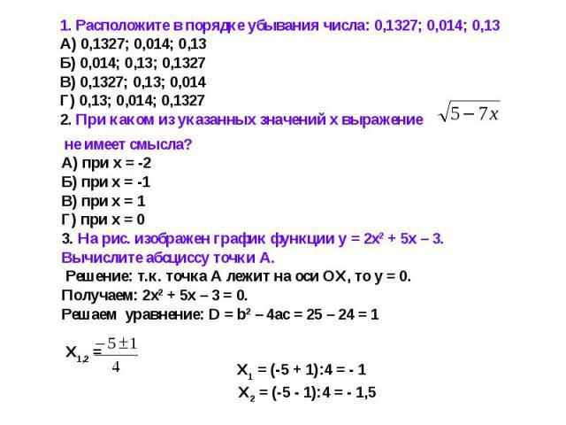 1. Расположите в порядке убывания числа: 0,1327; 0,014; 0,13А) 0,1327; 0,014; 0,13Б) 0,014; 0,13; 0,1327В) 0,1327; 0,13; 0,014Г) 0,13; 0,014; 0,13272. При каком из указанных значений х выражение не имеет смысла?А) при х = -2Б) при х = -1В) при х = 1…