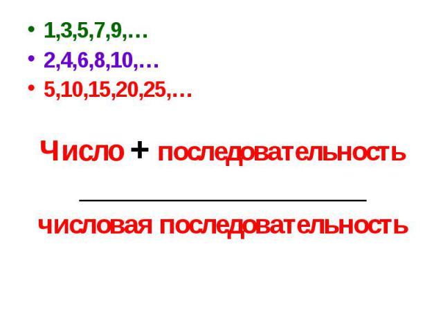 1,3,5,7,9,…2,4,6,8,10,…5,10,15,20,25,…Число + последовательность_____________________числовая последовательность