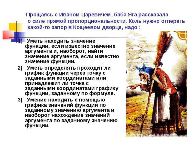 Прощаясь с Иваном Царевичем, баба Яга рассказала о силе прямой пропорциональности. Коль нужно отпереть какой-то запор в Кощеевом дворце, надо : 1) Уметь находить значение функции, если известно значение аргумента и, наоборот, найти значение аргуме…