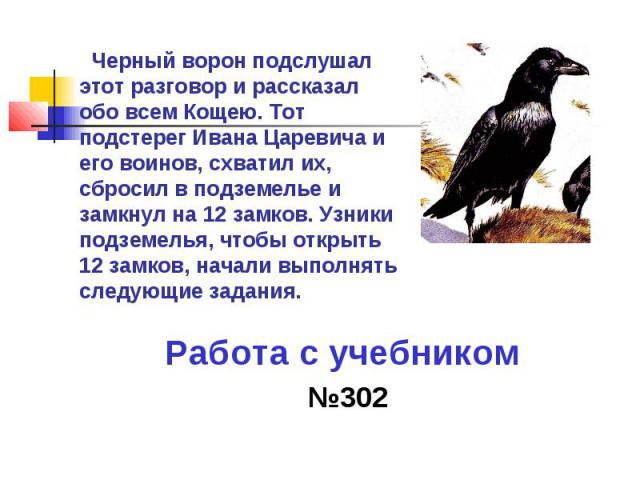 Черный ворон подслушал этот разговор и рассказал обо всем Кощею. Тот подстерег Ивана Царевича и его воинов, схватил их, сбросил в подземелье и замкнул на 12 замков. Узники подземелья, чтобы открыть 12 замков, начали выполнять следующие задания. Рабо…