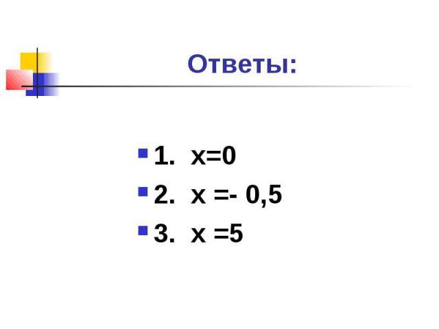 Ответы:1. х=02. х =- 0,53. х =5