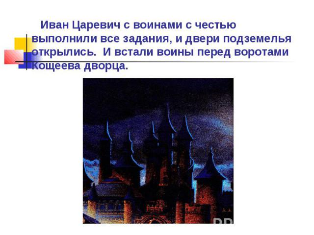 Иван Царевич с воинами с честьювыполнили все задания, и двери подземельяоткрылись. И встали воины перед воротами Кощеева дворца.