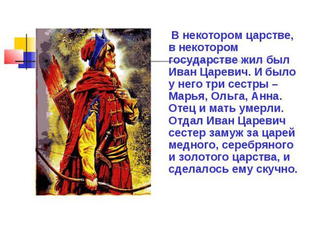 В некотором царстве, в некотором государстве жил был Иван Царевич. И было у него три сестры – Марья, Ольга, Анна. Отец и мать умерли. Отдал Иван Царевич сестер замуж за царей медного, серебряного и золотого царства, и сделалось ему скучно.