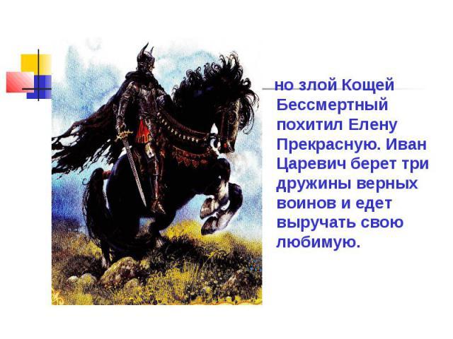 но злой Кощей Бессмертный похитил Елену Прекрасную. Иван Царевич берет три дружины верных воинов и едет выручать свою любимую.