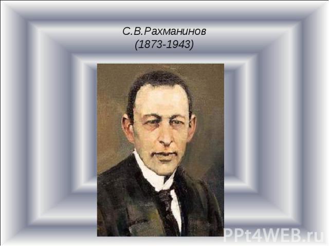 С.В.Рахманинов(1873-1943)