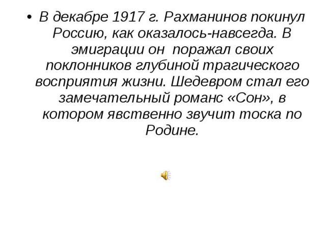 В декабре 1917 г. Рахманинов покинул Россию, как оказалось-навсегда. В эмиграции он поражал своих поклонников глубиной трагического восприятия жизни. Шедевром стал его замечательный романс «Сон», в котором явственно звучит тоска по Родине.