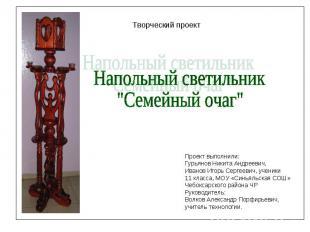 """Творческий проект Напольный светильник""""Семейный очаг""""Проект выполнили:Гурьянов Н"""