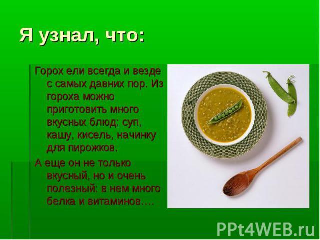 Я узнал, что: Горох ели всегда и везде с самых давних пор. Из гороха можно приготовить много вкусных блюд: суп, кашу, кисель, начинку для пирожков.А еще он не только вкусный, но и очень полезный: в нем много белка и витаминов….