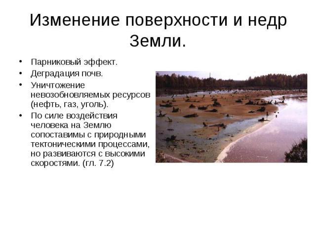 Изменение поверхности и недр Земли. Парниковый эффект.Деградация почв.Уничтожение невозобновляемых ресурсов (нефть, газ, уголь).По силе воздействия человека на Землю сопоставимы с природными тектоническими процессами, но развиваются с высокими скоро…
