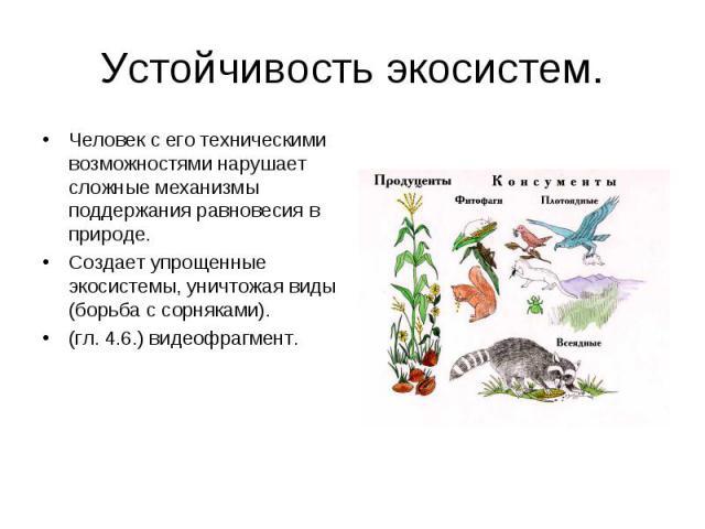 Устойчивость экосистем. Человек с его техническими возможностями нарушает сложные механизмы поддержания равновесия в природе.Создает упрощенные экосистемы, уничтожая виды (борьба с сорняками).(гл. 4.6.) видеофрагмент.
