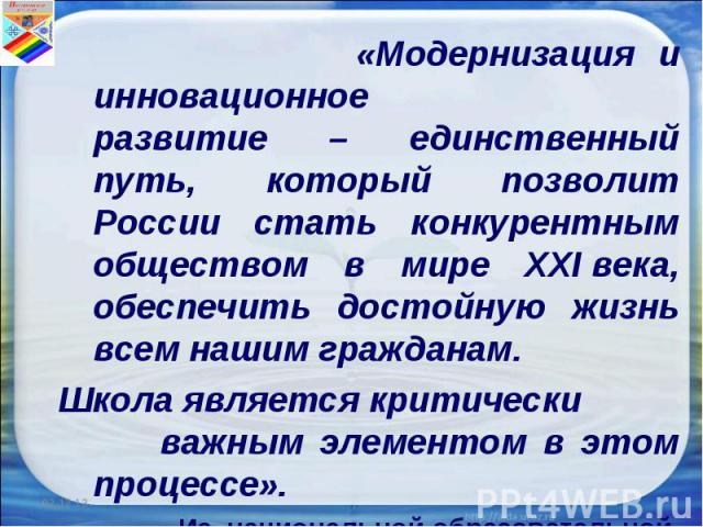 «Модернизация и инновационное развитие – единственный путь, который позволит России стать конкурентным обществом в мире XXIвека, обеспечить достойную жизнь всем нашим гражданам. Школа является критически важным элементом в этом процессе». Из национ…