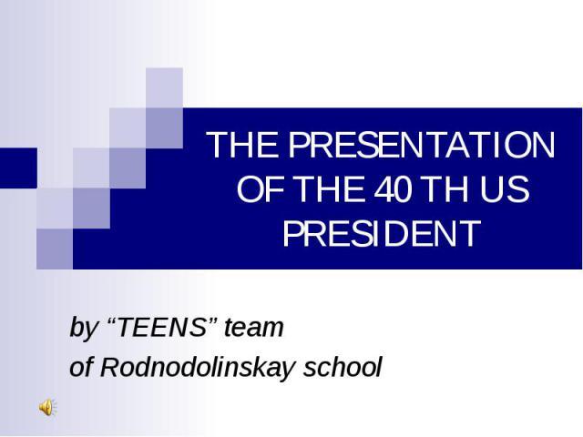 "THE PRESENTATION OF THE 40 TH US PRESIDENT by ""TEENS"" teamof Rodnodolinskay school"