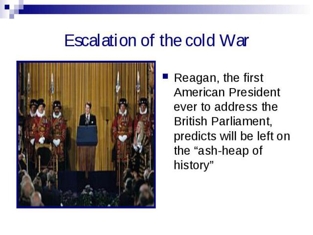 """Escalation of the cold War Reagan, the first American President ever to address the British Parliament, predicts will be left on the """"ash-heap of history"""""""