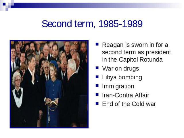 Second term, 1985-1989 Reagan is sworn in for a second term as president in the Capitol RotundaWar on drugsLibya bombingImmigrationIran-Contra AffairEnd of the Cold war