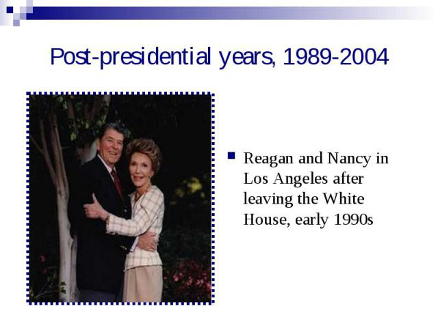 Post-presidential years, 1989-2004 Reagan and Nancy in Los Angeles after leaving the White House, early 1990s