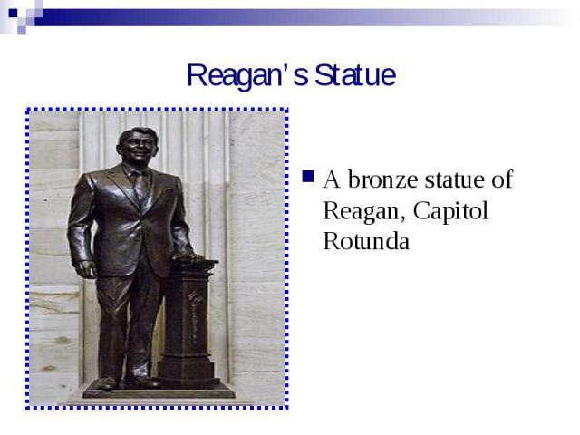 Reagan's Statue A bronze statue of Reagan, Capitol Rotunda