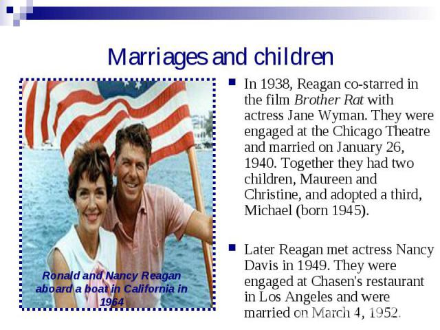 Marriages and children In 1938, Reagan co-starred in the film Brother Rat with actress Jane Wyman. They were engaged at the Chicago Theatre and married on January 26, 1940. Together they had two children, Maureen and Christine, and adopted a third, …