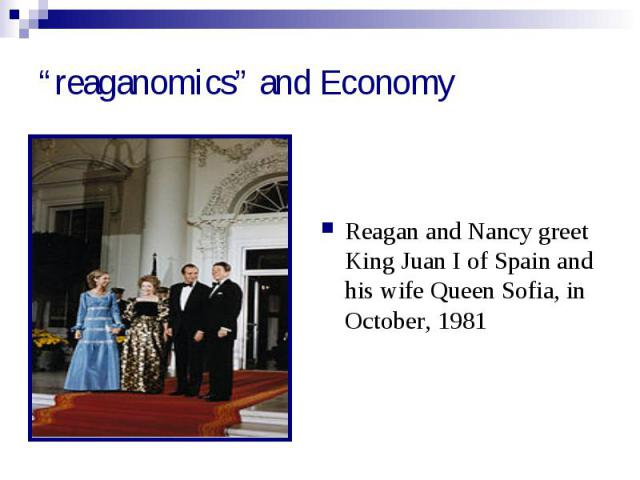 """""""reaganomics"""" and Economy Reagan and Nancy greet King Juan I of Spain and his wife Queen Sofia, in October, 1981"""