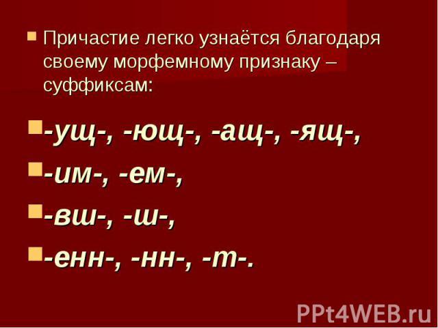 Причастие легко узнаётся благодаря своему морфемному признаку – суффиксам: -ущ-, -ющ-, -ащ-, -ящ-, -им-, -ем-, -вш-, -ш-, -енн-, -нн-, -т-.
