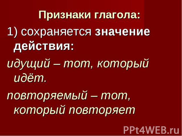 Признаки глагола: 1) сохраняется значение действия: идущий – тот, который идёт. повторяемый – тот, который повторяет