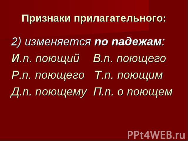 Признаки прилагательного: 2) изменяется по падежам: И.п. поющий В.п. поющегоР.п. поющего Т.п. поющимД.п. поющему П.п. о поющем